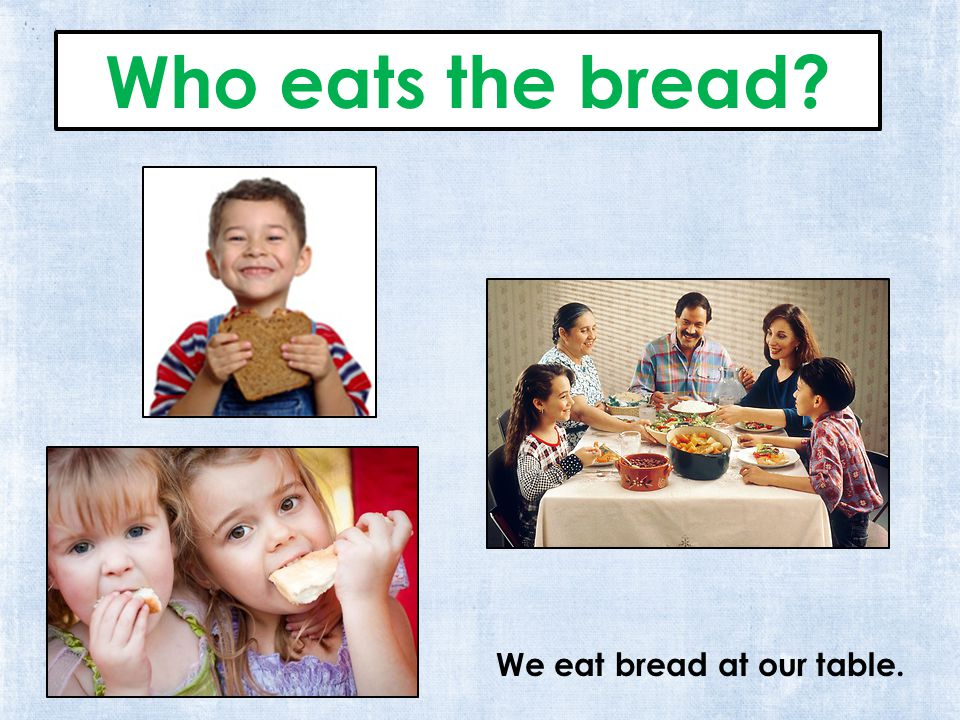 We eat bread at our table. Who eats the bread