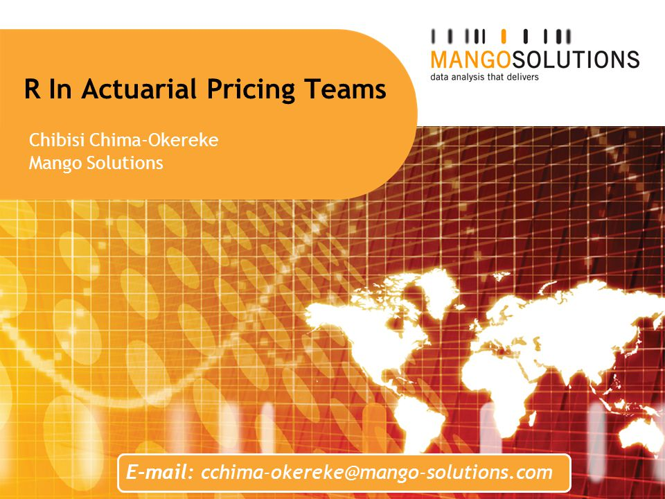 R In Actuarial Pricing Teams Chibisi Chima-Okereke Mango Solutions E-mail: cchima-okereke@mango-solutions.com