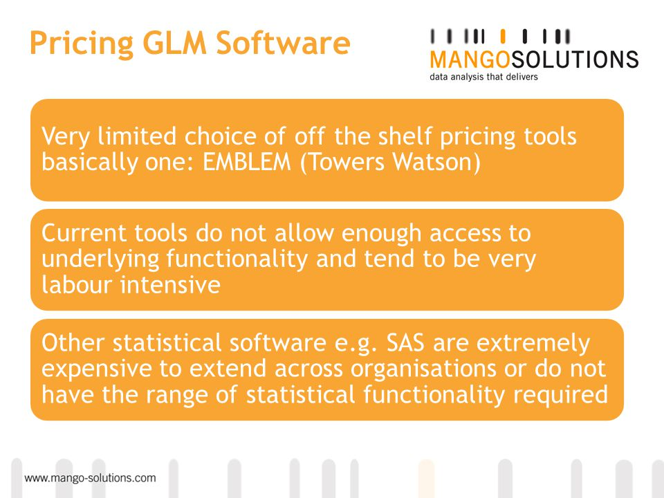 Pricing GLM Software Very limited choice of off the shelf pricing tools basically one: EMBLEM (Towers Watson) Current tools do not allow enough access