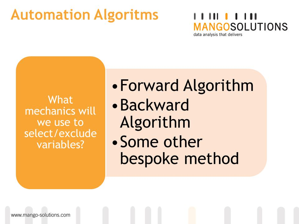 Automation Algoritms Forward Algorithm Backward Algorithm Some other bespoke method What mechanics will we use to select/exclude variables?