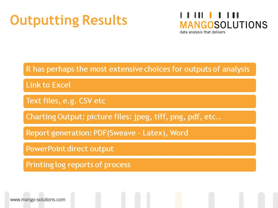 Outputting Results R has perhaps the most extensive choices for outputs of analysisLink to ExcelText files, e.g. CSV etcCharting Output: picture files
