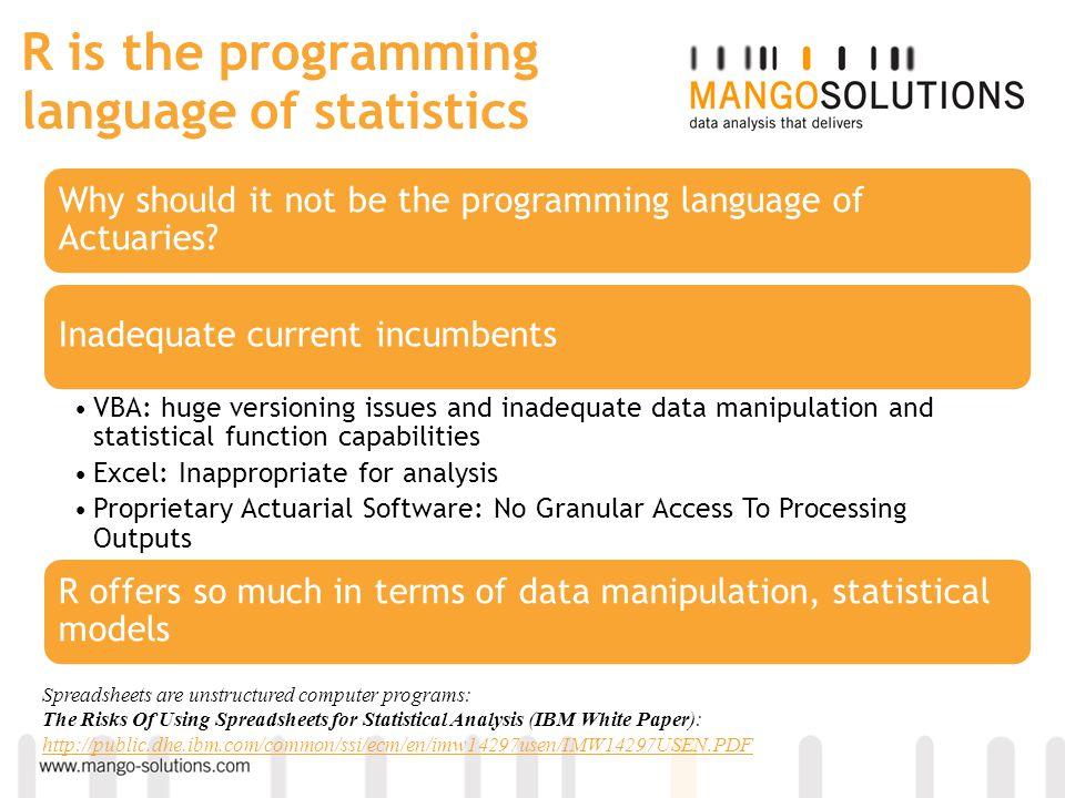 R is the programming language of statistics Why should it not be the programming language of Actuaries? Inadequate current incumbents VBA: huge versio