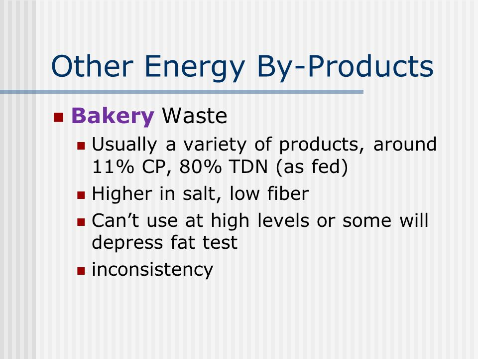Other Energy By-Products Bakery Waste Usually a variety of products, around 11% CP, 80% TDN (as fed) Higher in salt, low fiber Can't use at high levels or some will depress fat test inconsistency