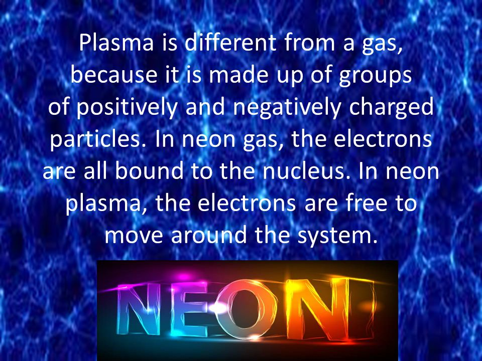 Plasma is different from a gas, because it is made up of groups of positively and negatively charged particles.
