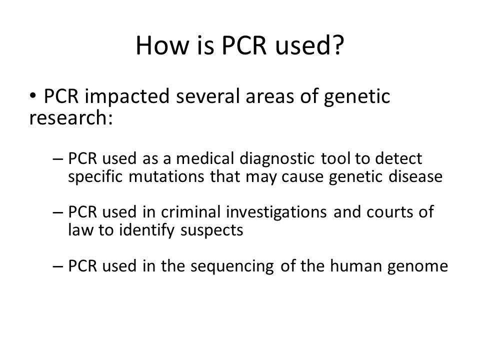 How is PCR used? PCR impacted several areas of genetic research: – PCR used as a medical diagnostic tool to detect specific mutations that may cause g