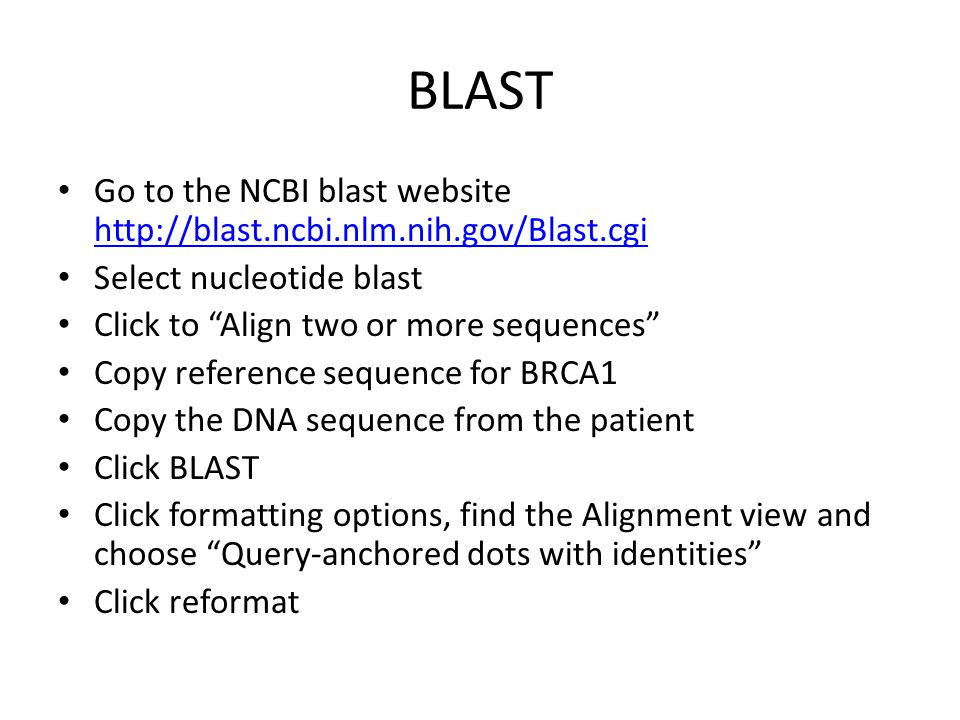 BLAST Go to the NCBI blast website http://blast.ncbi.nlm.nih.gov/Blast.cgi http://blast.ncbi.nlm.nih.gov/Blast.cgi Select nucleotide blast Click to Align two or more sequences Copy reference sequence for BRCA1 Copy the DNA sequence from the patient Click BLAST Click formatting options, find the Alignment view and choose Query-anchored dots with identities Click reformat