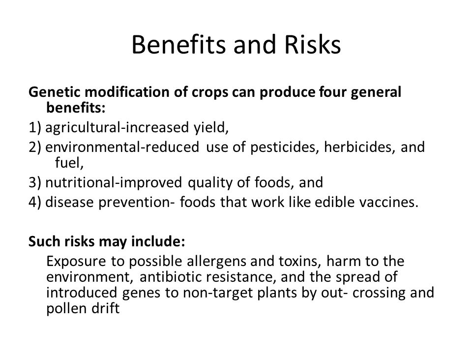 Benefits and Risks Genetic modification of crops can produce four general benefits: 1) agricultural-increased yield, 2) environmental-reduced use of p