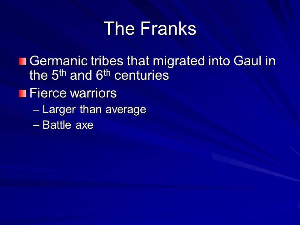 The Franks Germanic tribes that migrated into Gaul in the 5 th and 6 th centuries Fierce warriors –Larger than average –Battle axe