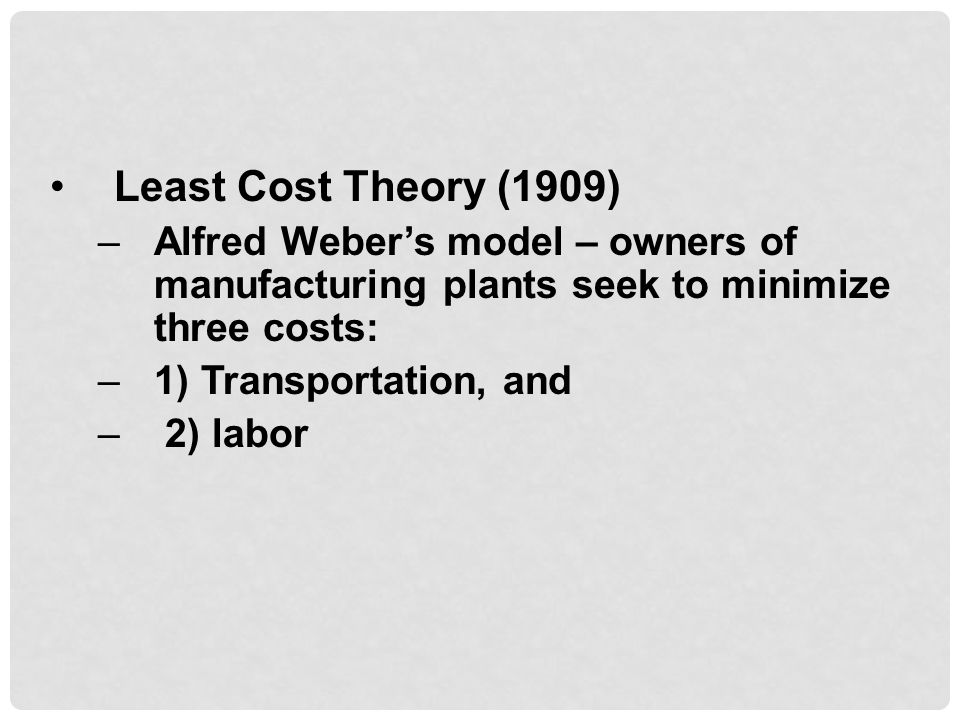 Least Cost Theory (1909) –Alfred Weber's model – owners of manufacturing plants seek to minimize three costs: –1) Transportation, and – 2) labor