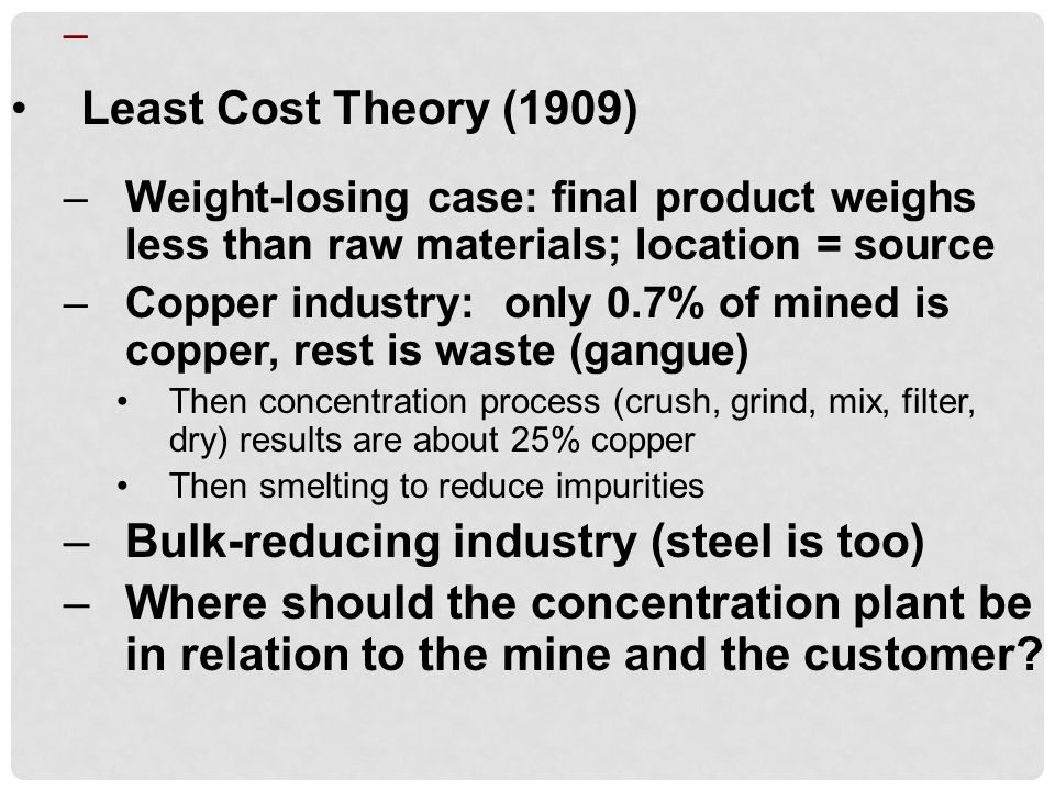 – Least Cost Theory (1909) –Weight-losing case: final product weighs less than raw materials; location = source –Copper industry: only 0.7% of mined is copper, rest is waste (gangue) Then concentration process (crush, grind, mix, filter, dry) results are about 25% copper Then smelting to reduce impurities –Bulk-reducing industry (steel is too) –Where should the concentration plant be in relation to the mine and the customer?