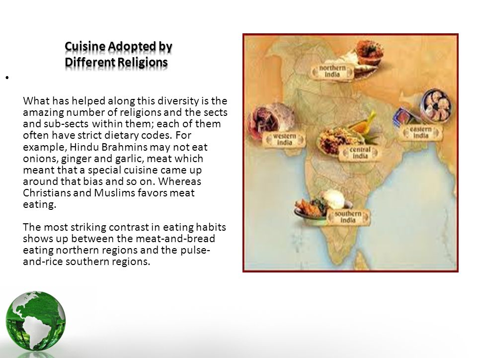 What has helped along this diversity is the amazing number of religions and the sects and sub-sects within them; each of them often have strict dietary codes.