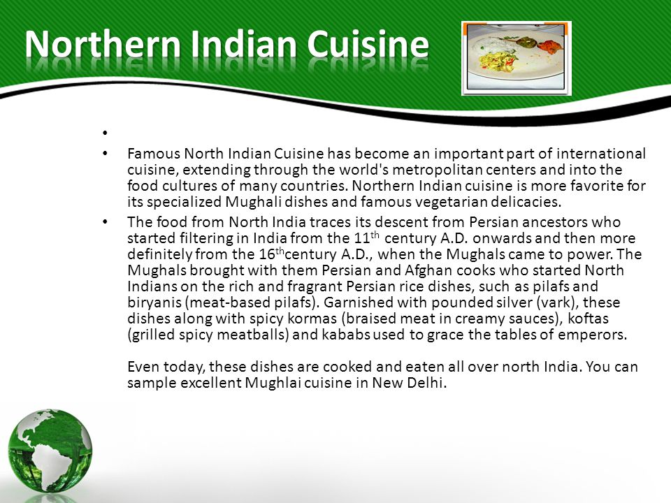 Famous North Indian Cuisine has become an important part of international cuisine, extending through the world s metropolitan centers and into the food cultures of many countries.