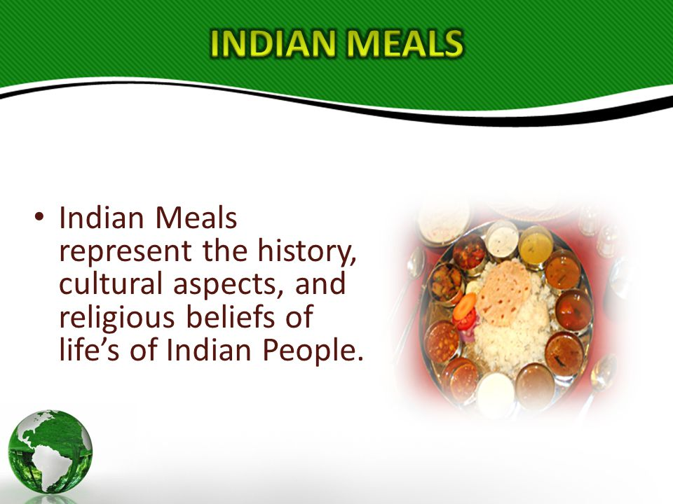 Indian Meals represent the history, cultural aspects, and religious beliefs of life's of Indian People.