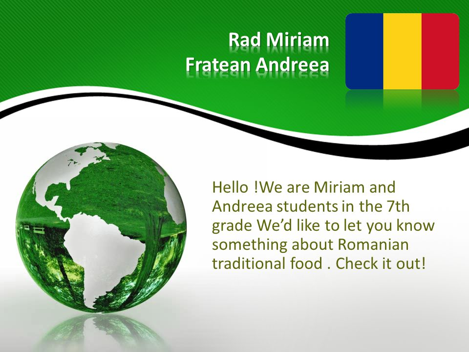 Hello !We are Miriam and Andreea students in the 7th grade We'd like to let you know something about Romanian traditional food.