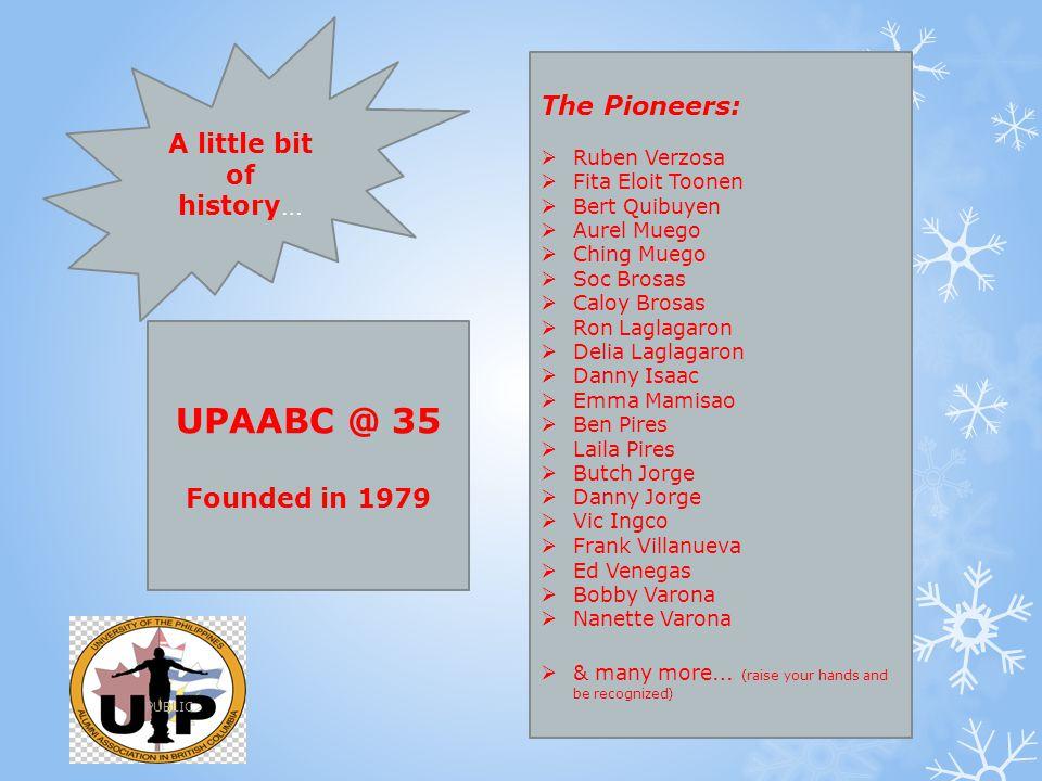 A little bit of history… UPAABC @ 35 Founded in 1979 The Pioneers:  Ruben Verzosa  Fita Eloit Toonen  Bert Quibuyen  Aurel Muego  Ching Muego  S