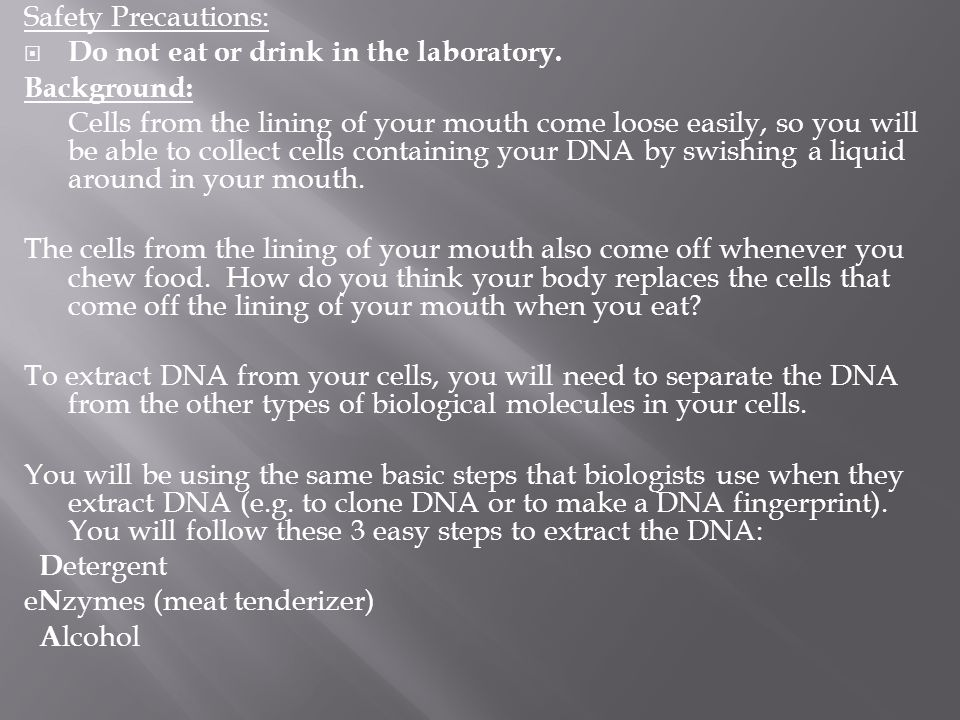 Safety Precautions:  Do not eat or drink in the laboratory. Background: Cells from the lining of your mouth come loose easily, so you will be able to