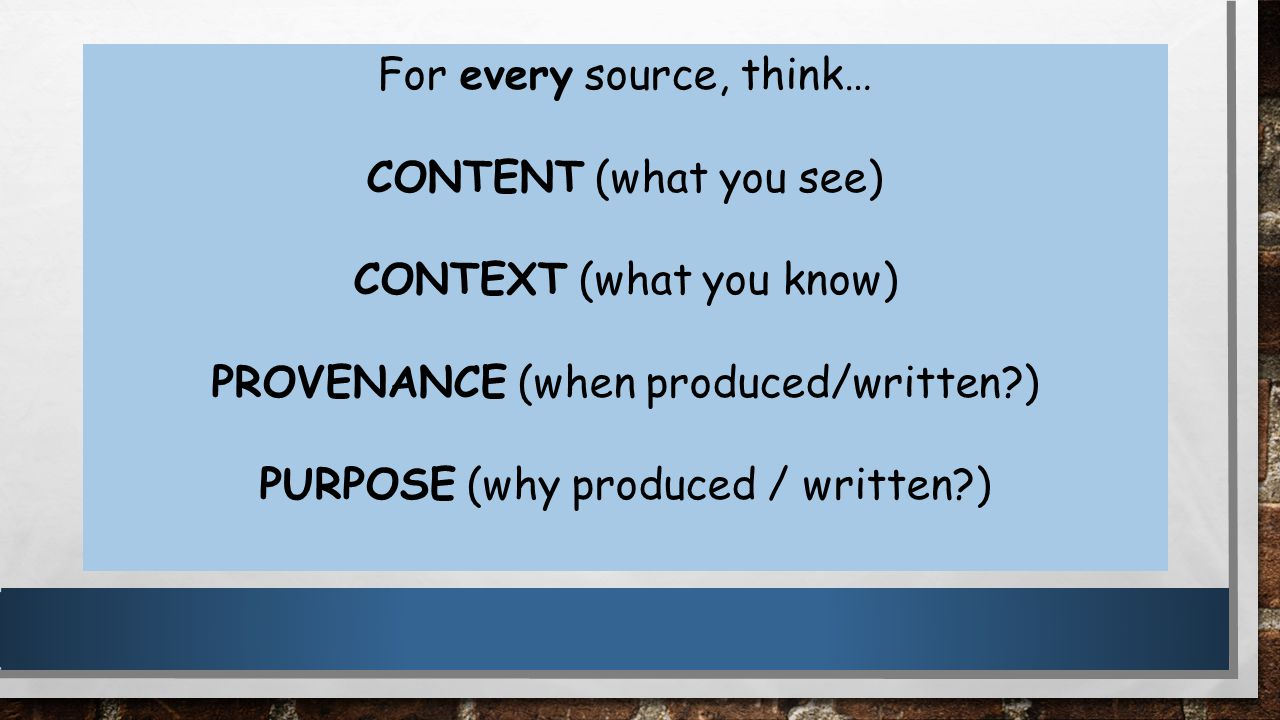 For every source, think… CONTENT (what you see) CONTEXT (what you know) PROVENANCE (when produced/written?) PURPOSE (why produced / written?)