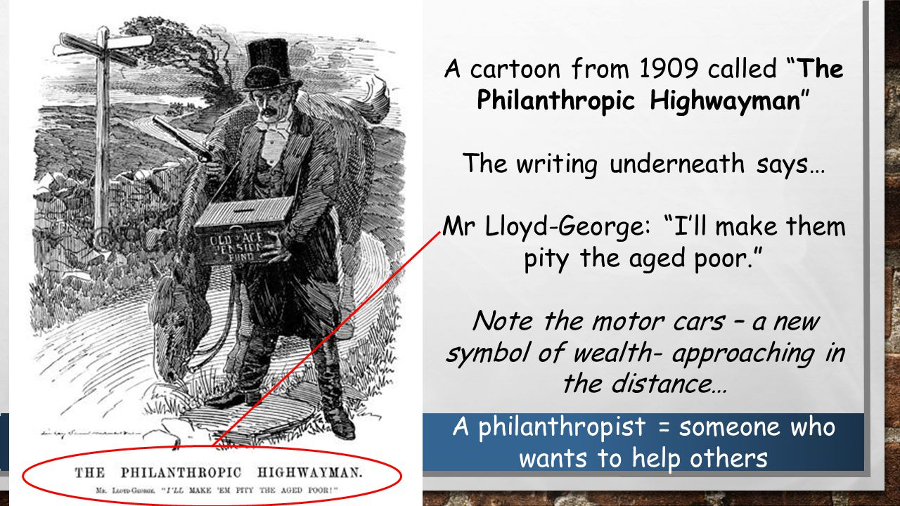 A cartoon from 1909 called The Philanthropic Highwayman The writing underneath says… Mr Lloyd-George: I'll make them pity the aged poor. Note the motor cars – a new symbol of wealth- approaching in the distance… A philanthropist = someone who wants to help others