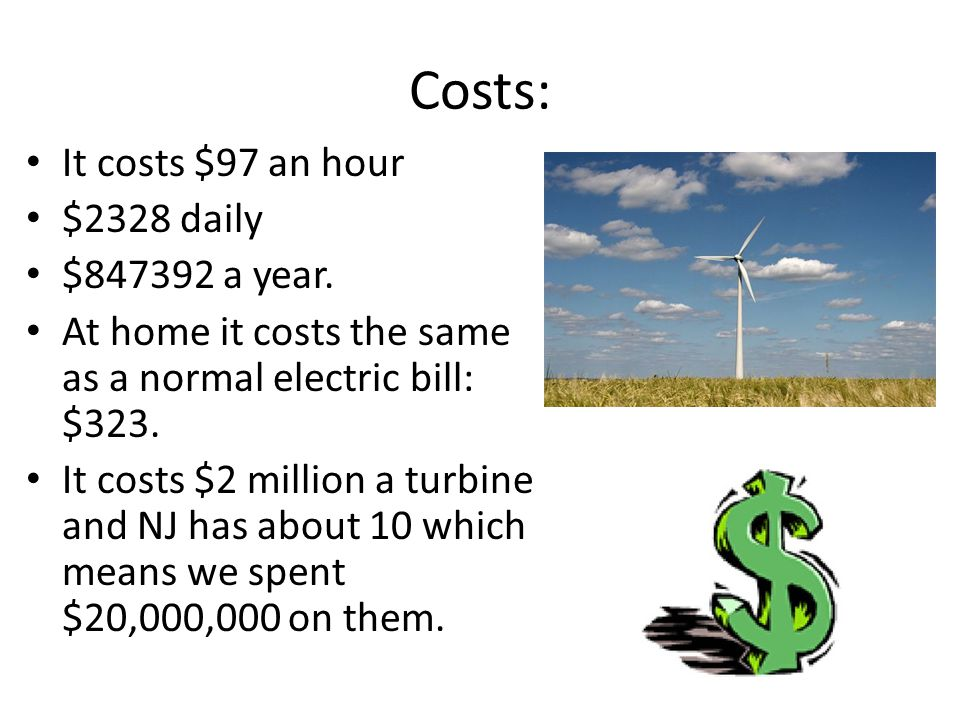 Costs: It costs $97 an hour $2328 daily $847392 a year. At home it costs the same as a normal electric bill: $323. It costs $2 million a turbine and N