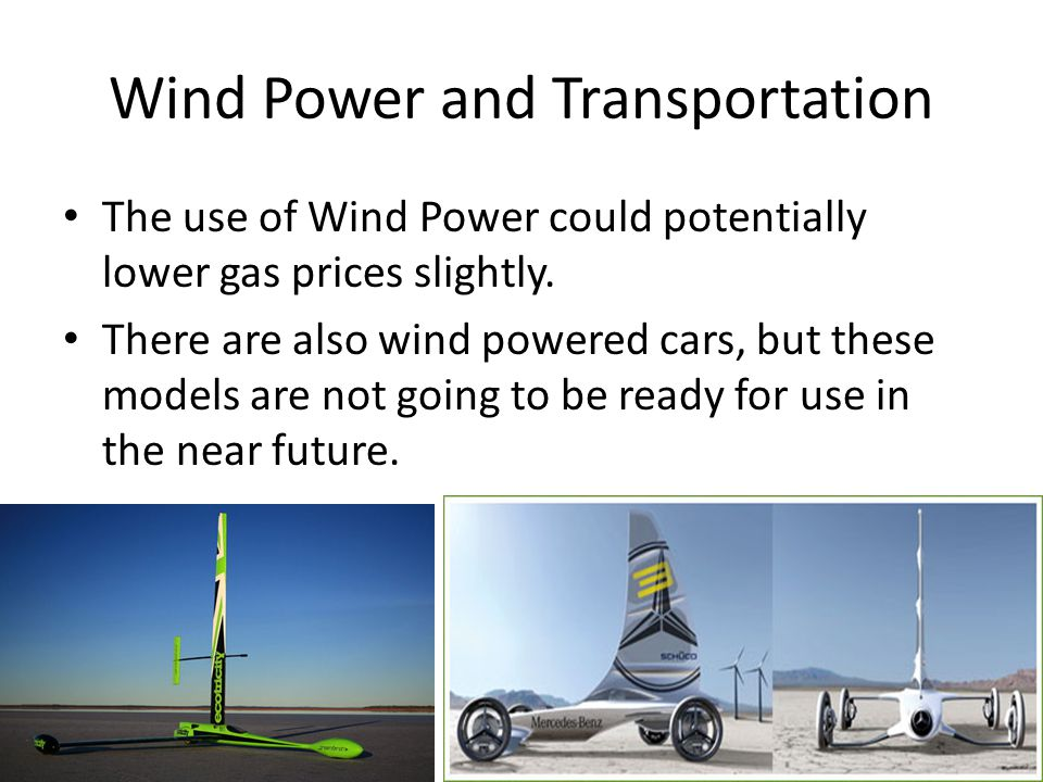 Wind Power and Transportation The use of Wind Power could potentially lower gas prices slightly. There are also wind powered cars, but these models ar