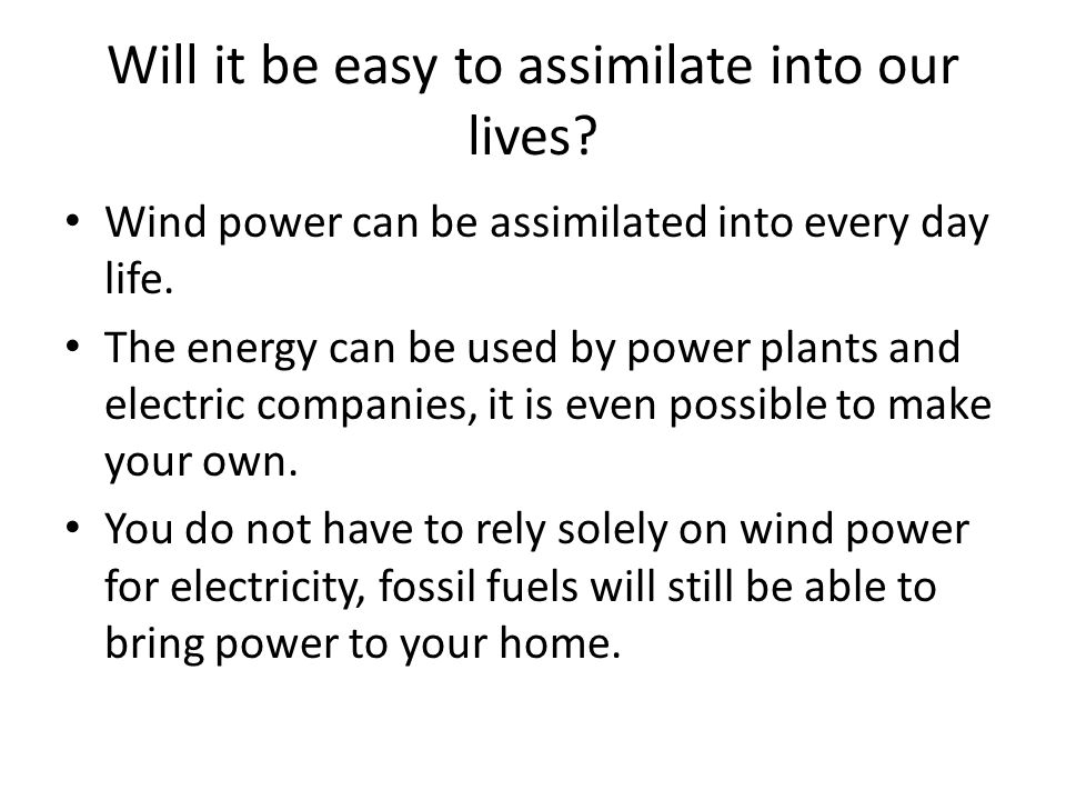 Will it be easy to assimilate into our lives? Wind power can be assimilated into every day life. The energy can be used by power plants and electric c
