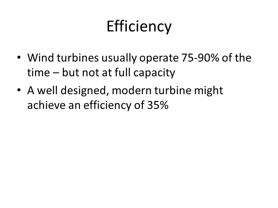 Efficiency Wind turbines usually operate 75-90% of the time – but not at full capacity A well designed, modern turbine might achieve an efficiency of