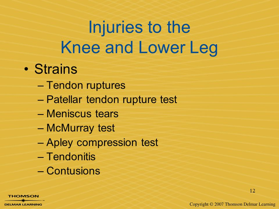 12 Injuries to the Knee and Lower Leg Strains –Tendon ruptures –Patellar tendon rupture test –Meniscus tears –McMurray test –Apley compression test –T