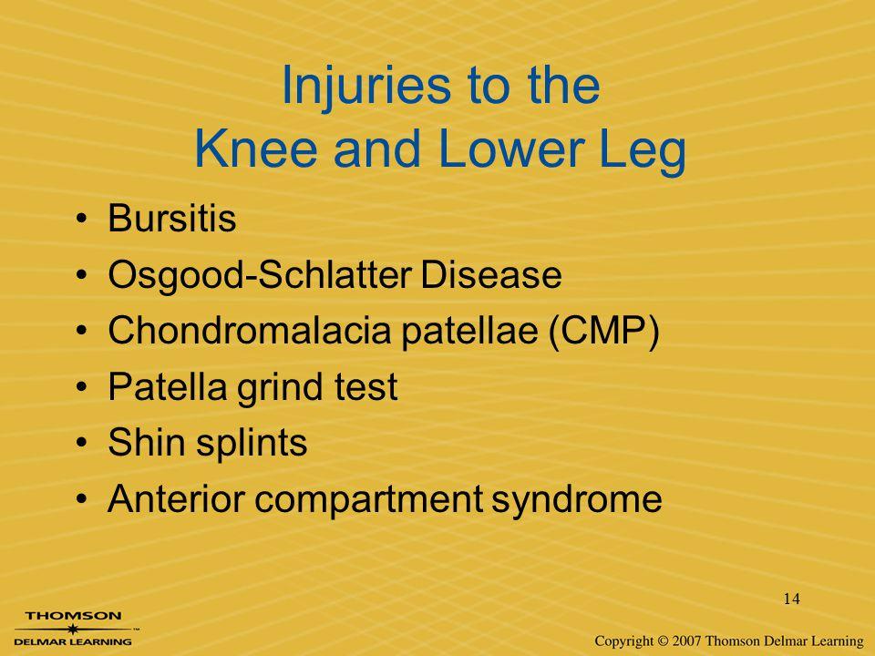 14 Injuries to the Knee and Lower Leg Bursitis Osgood-Schlatter Disease Chondromalacia patellae (CMP) Patella grind test Shin splints Anterior compart