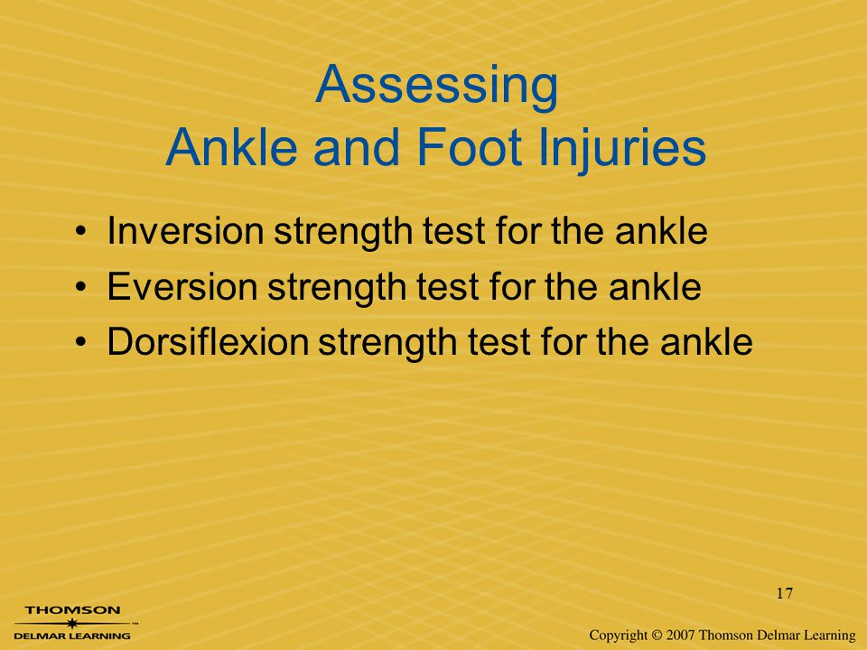 17 Assessing Ankle and Foot Injuries Inversion strength test for the ankle Eversion strength test for the ankle Dorsiflexion strength test for the ank