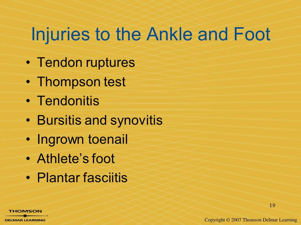 19 Injuries to the Ankle and Foot Tendon ruptures Thompson test Tendonitis Bursitis and synovitis Ingrown toenail Athlete's foot Plantar fasciitis