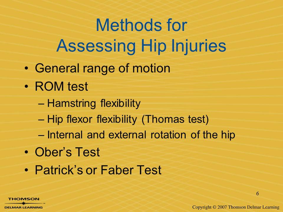 6 Methods for Assessing Hip Injuries General range of motion ROM test –Hamstring flexibility –Hip flexor flexibility (Thomas test) –Internal and exter