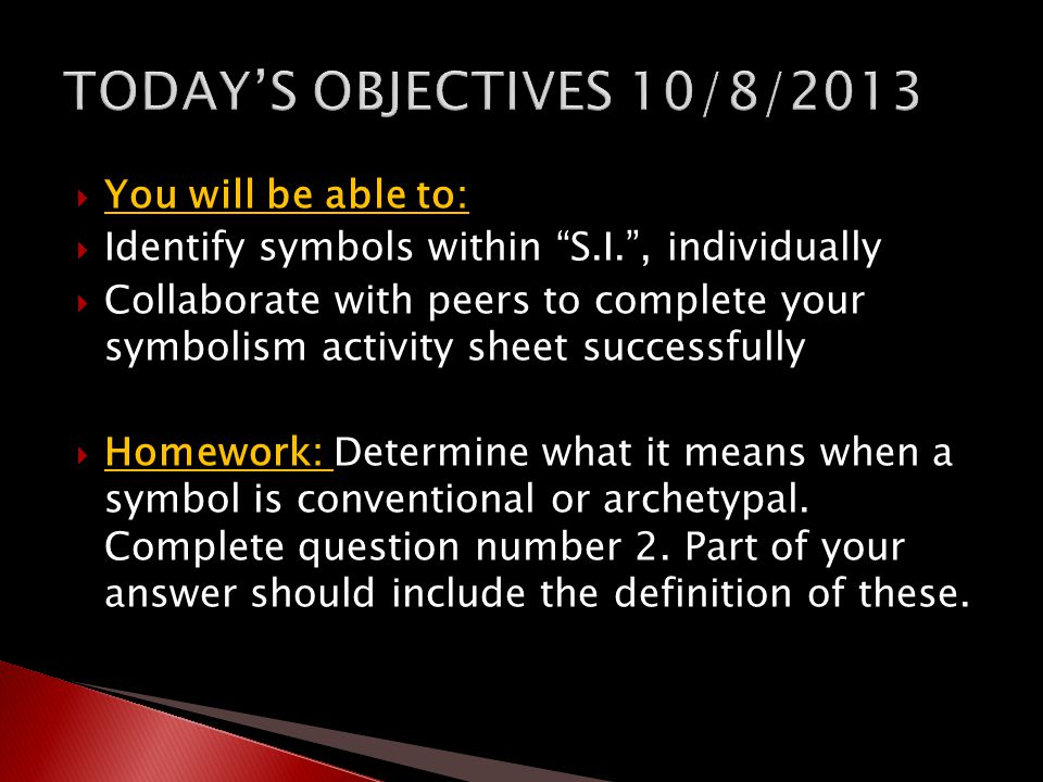  You will be able to:  Identify symbols within S.I. , individually  Collaborate with peers to complete your symbolism activity sheet successfully  Homework: Determine what it means when a symbol is conventional or archetypal.
