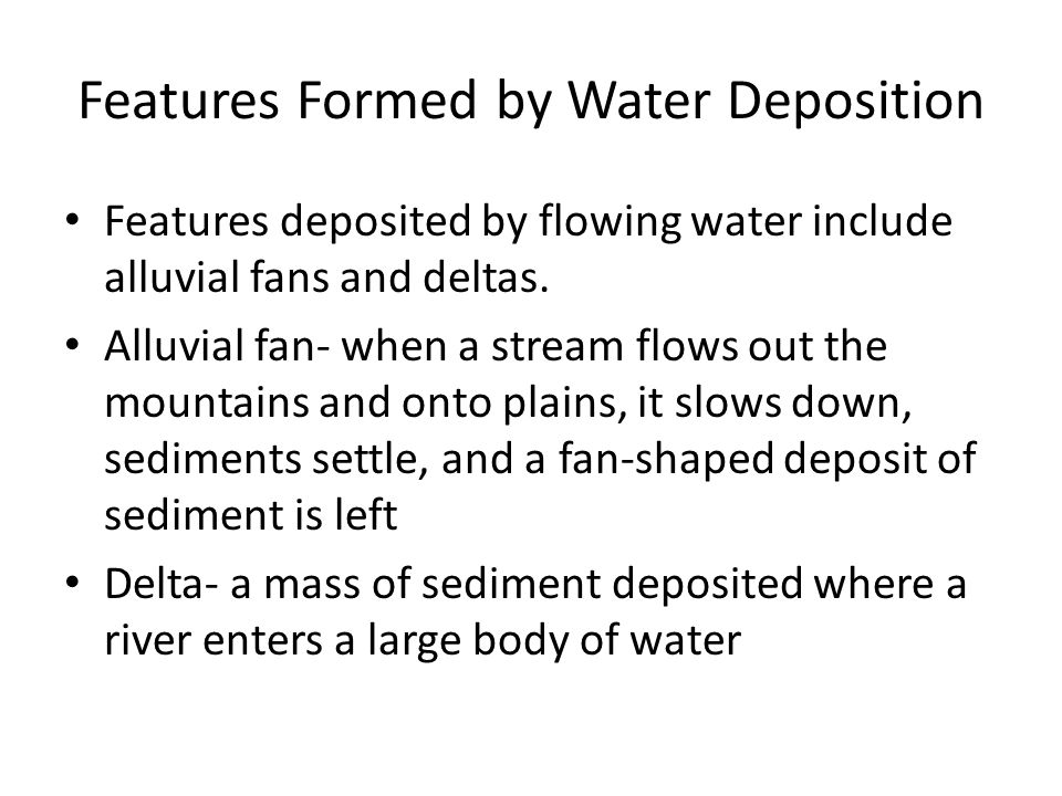 Features Formed by Water Deposition Features deposited by flowing water include alluvial fans and deltas.