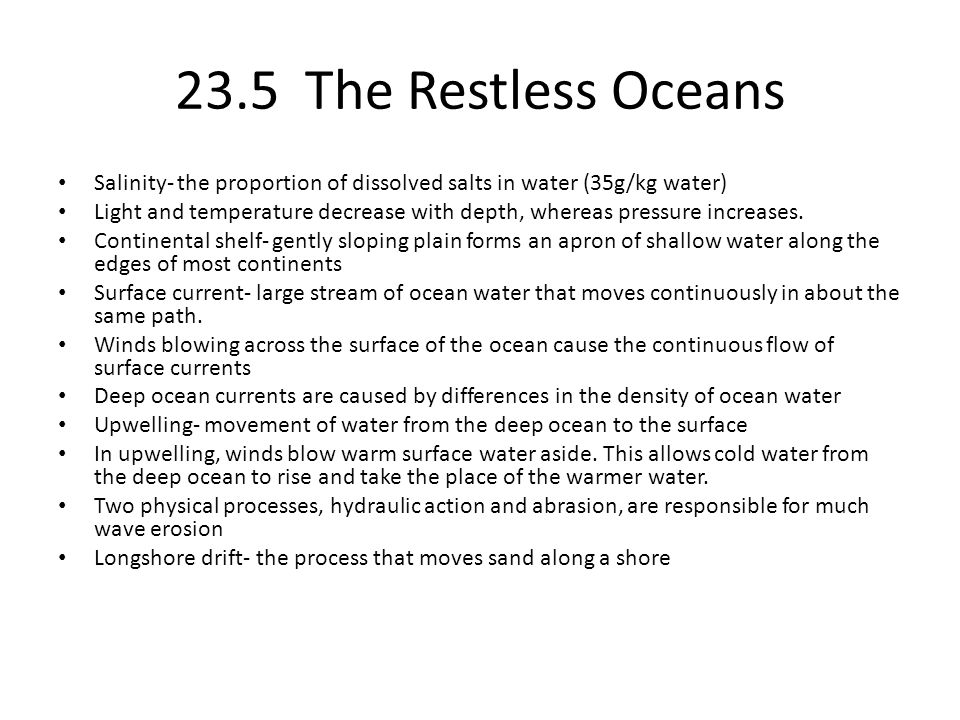 23.5 The Restless Oceans Salinity- the proportion of dissolved salts in water (35g/kg water) Light and temperature decrease with depth, whereas pressu