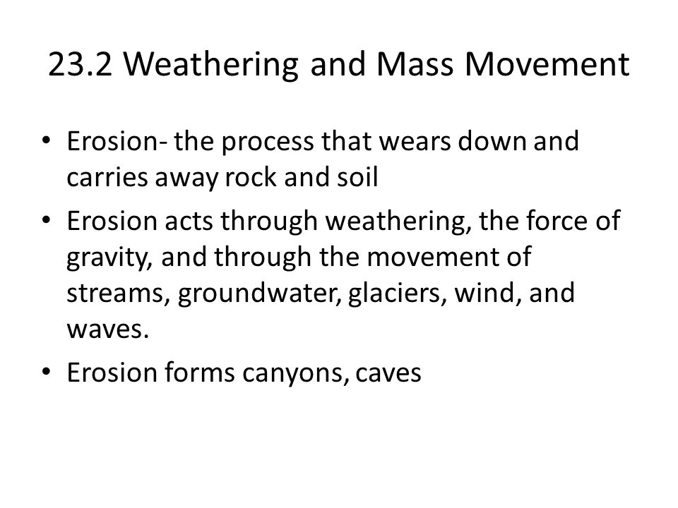 23.2 Weathering and Mass Movement Erosion- the process that wears down and carries away rock and soil Erosion acts through weathering, the force of gr
