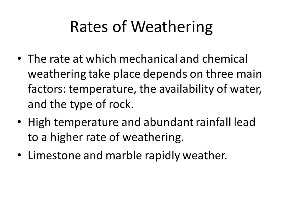Rates of Weathering The rate at which mechanical and chemical weathering take place depends on three main factors: temperature, the availability of water, and the type of rock.