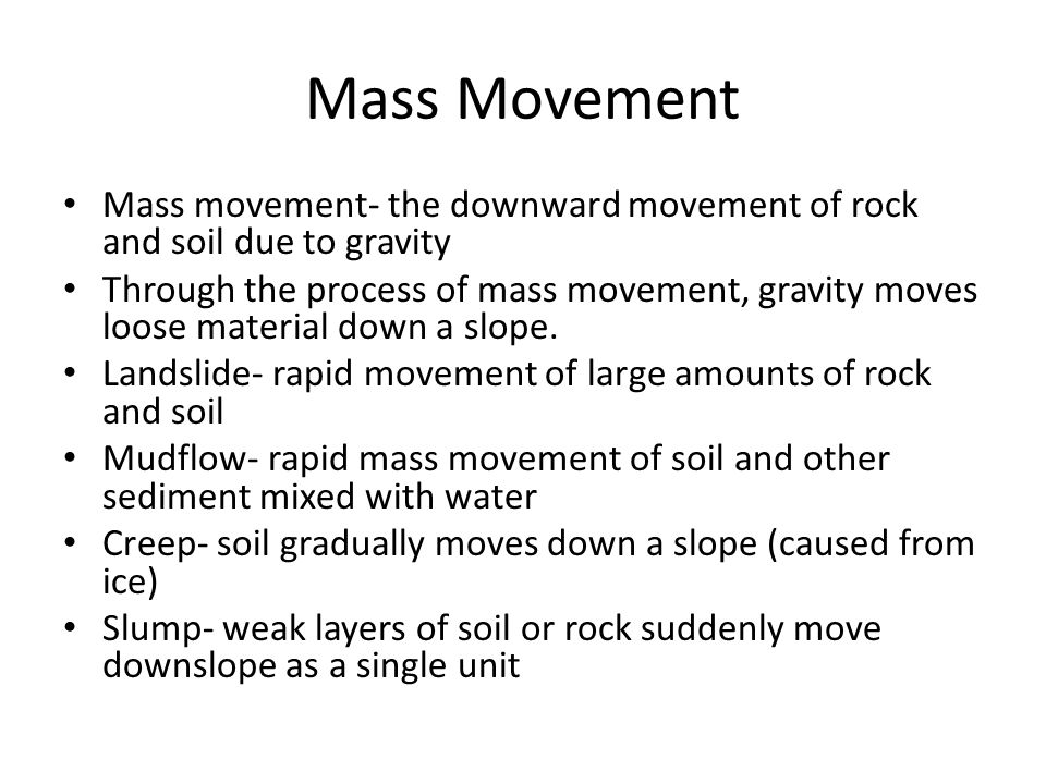 Mass Movement Mass movement- the downward movement of rock and soil due to gravity Through the process of mass movement, gravity moves loose material down a slope.