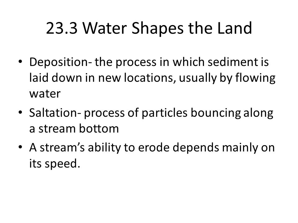 23.3 Water Shapes the Land Deposition- the process in which sediment is laid down in new locations, usually by flowing water Saltation- process of particles bouncing along a stream bottom A stream's ability to erode depends mainly on its speed.