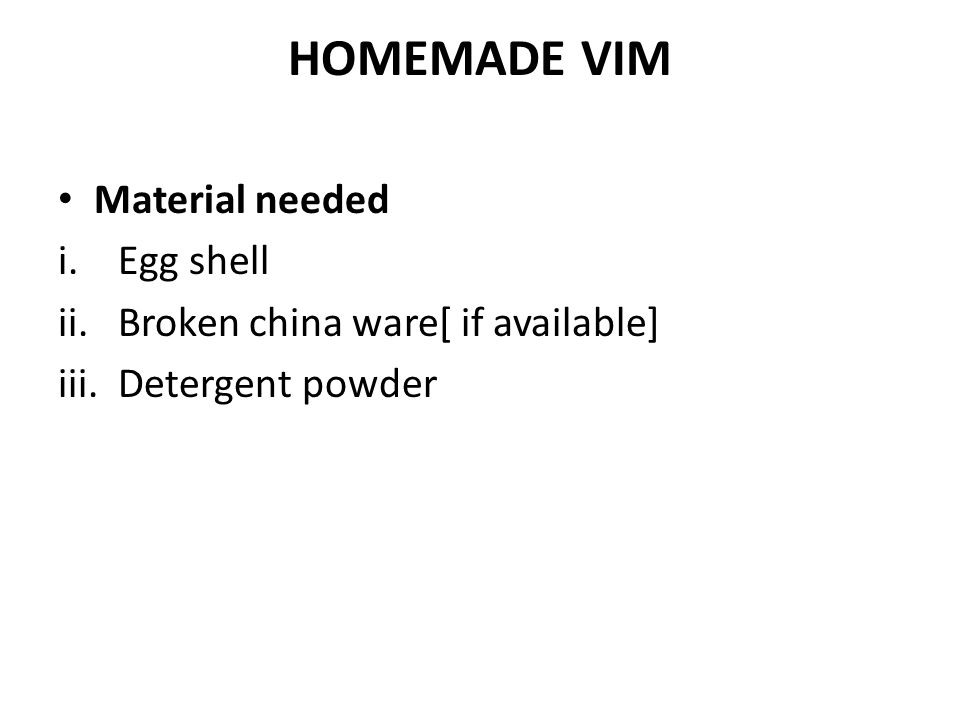 HOMEMADE VIM Material needed i.Egg shell ii.Broken china ware[ if available] iii.Detergent powder