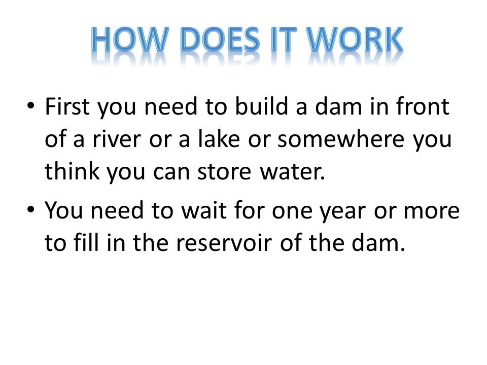 First you need to build a dam in front of a river or a lake or somewhere you think you can store water.