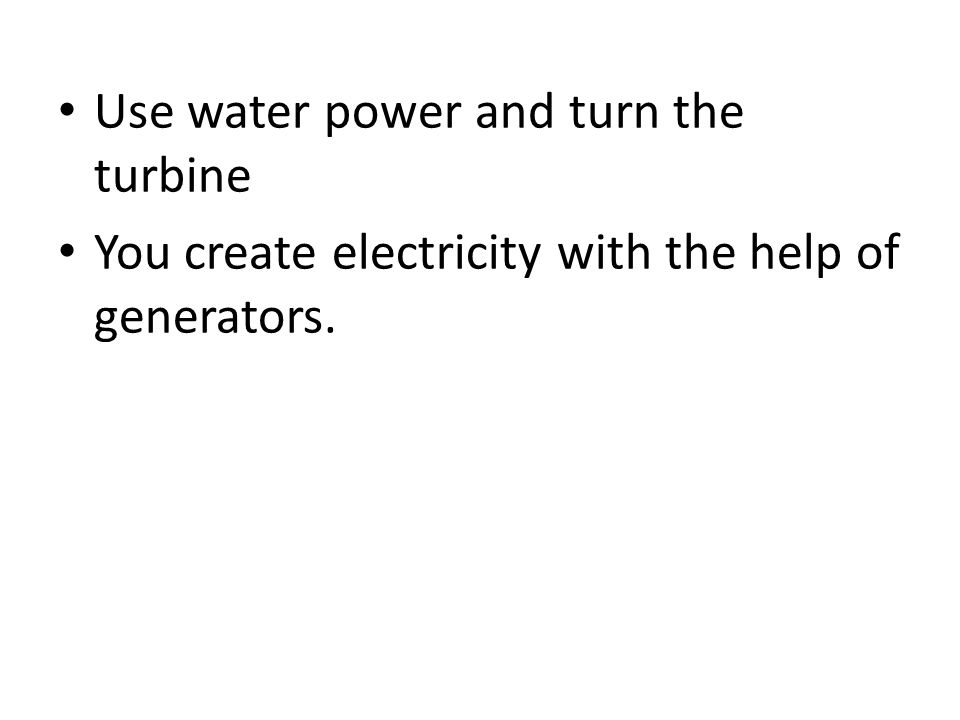 Use water power and turn the turbine You create electricity with the help of generators.