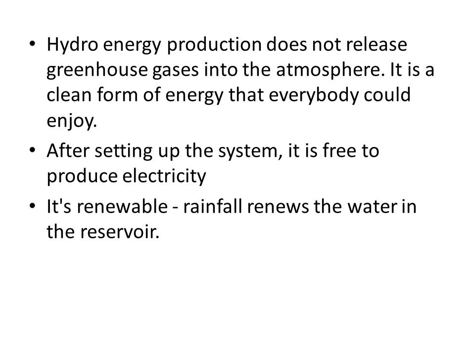 Hydro energy production does not release greenhouse gases into the atmosphere.