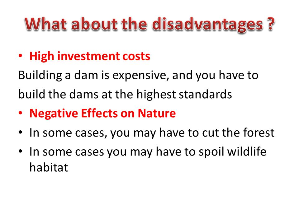 High investment costs Building a dam is expensive, and you have to build the dams at the highest standards Negative Effects on Nature In some cases, you may have to cut the forest In some cases you may have to spoil wildlife habitat