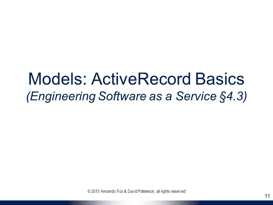 Models: ActiveRecord Basics (Engineering Software as a Service §4.3) © 2013 Armando Fox & David Patterson, all rights reserved 11