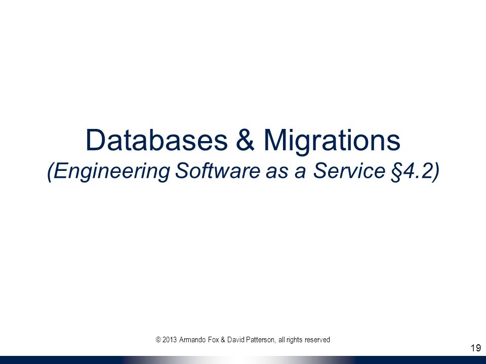 Databases & Migrations (Engineering Software as a Service §4.2) © 2013 Armando Fox & David Patterson, all rights reserved 19