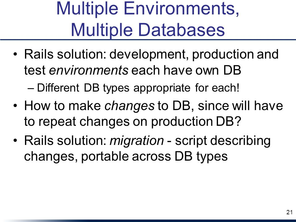 Multiple Environments, Multiple Databases Rails solution: development, production and test environments each have own DB –Different DB types appropriate for each.