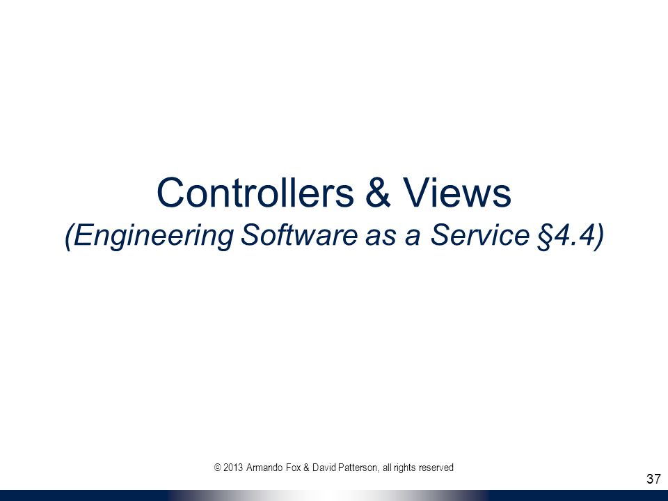 Controllers & Views (Engineering Software as a Service §4.4) © 2013 Armando Fox & David Patterson, all rights reserved 37