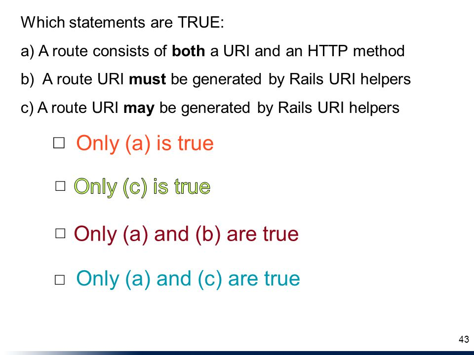 Only (a) and (b) are true Only (a) and (c) are true Only (a) is true ☐ ☐ ☐ ☐ 43 Which statements are TRUE: a) A route consists of both a URI and an HTTP method b) A route URI must be generated by Rails URI helpers c) A route URI may be generated by Rails URI helpers