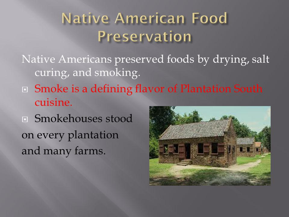 Native Americans preserved foods by drying, salt curing, and smoking.  Smoke is a defining flavor of Plantation South cuisine.  Smokehouses stood on