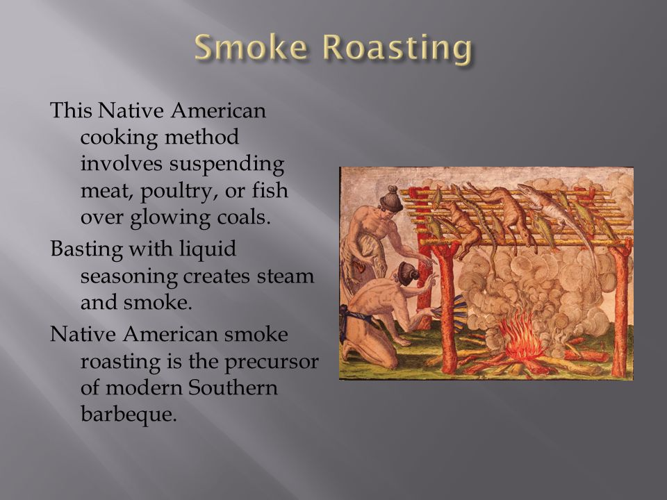 This Native American cooking method involves suspending meat, poultry, or fish over glowing coals. Basting with liquid seasoning creates steam and smo